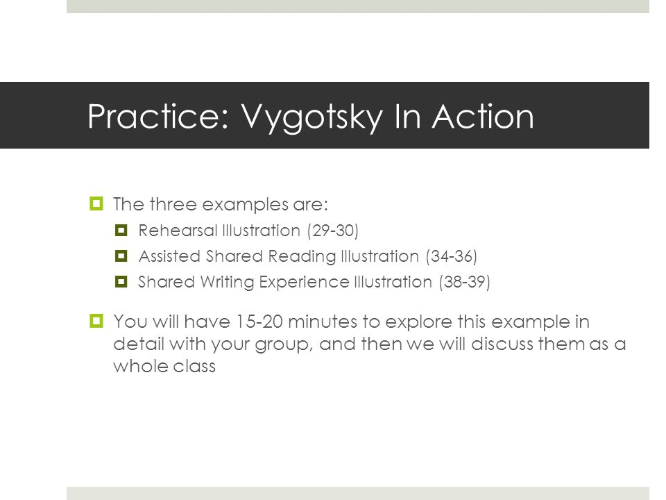Practice: Vygotsky In Action  The three examples are:  Rehearsal Illustration (29-30)  Assisted Shared Reading Illustration (34-36)  Shared Writing Experience Illustration (38-39)  You will have 15-20 minutes to explore this example in detail with your group, and then we will discuss them as a whole class