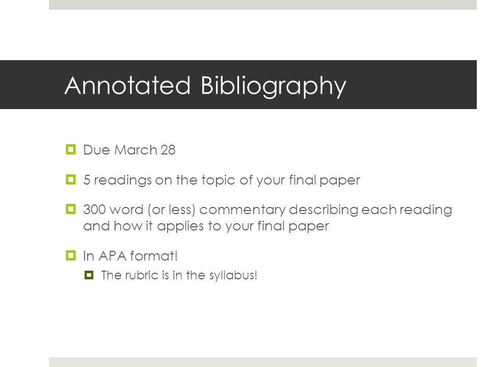 Annotated Bibliography  Due March 28  5 readings on the topic of your final paper  300 word (or less) commentary describing each reading and how it applies to your final paper  In APA format.