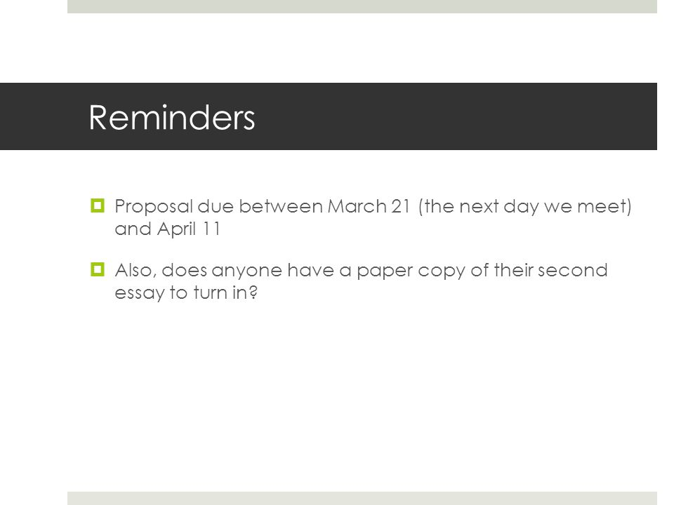Reminders  Proposal due between March 21 (the next day we meet) and April 11  Also, does anyone have a paper copy of their second essay to turn in