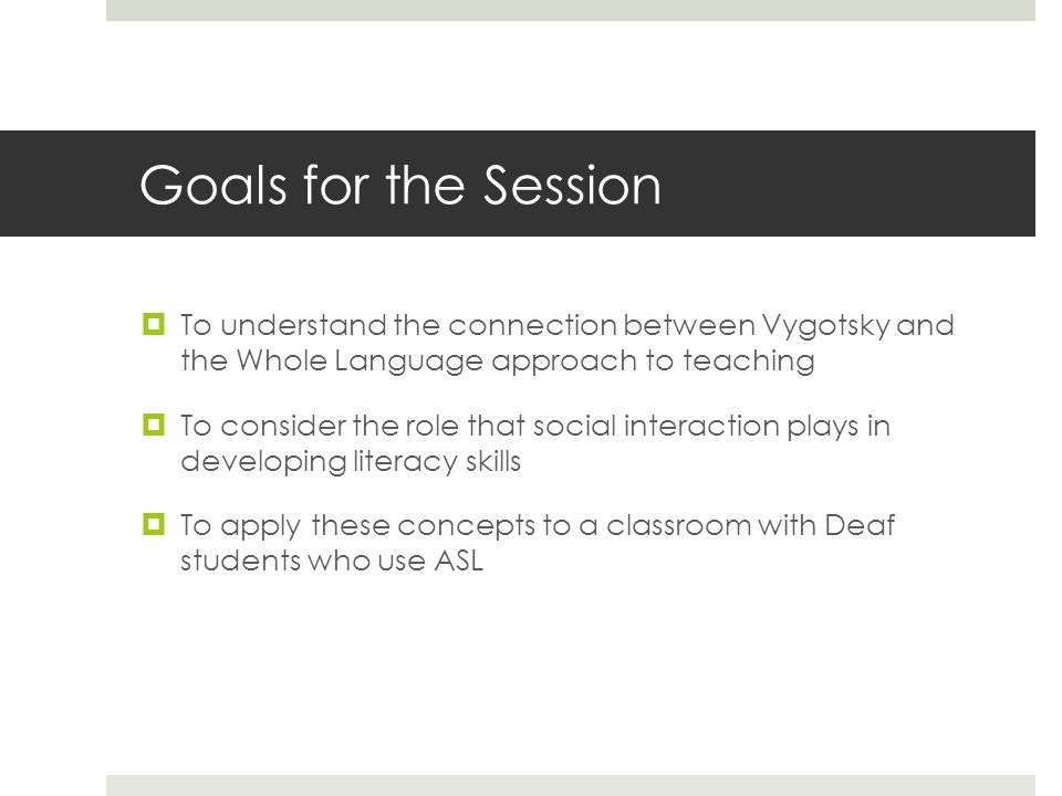 Goals for the Session  To understand the connection between Vygotsky and the Whole Language approach to teaching  To consider the role that social interaction plays in developing literacy skills  To apply these concepts to a classroom with Deaf students who use ASL