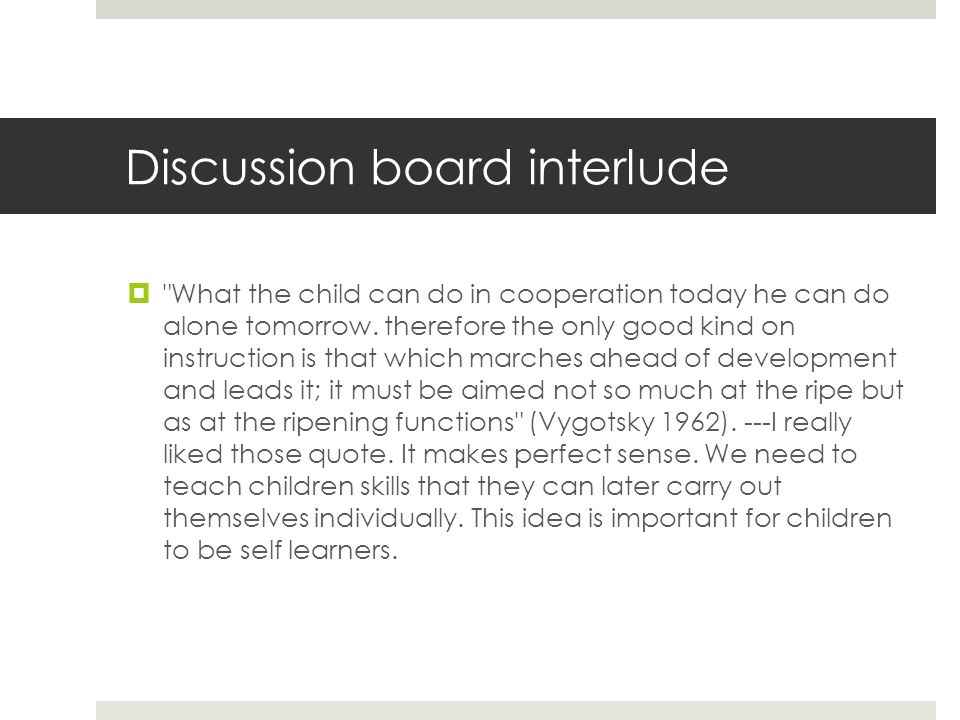 Discussion board interlude  What the child can do in cooperation today he can do alone tomorrow.