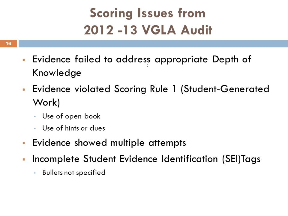 Scoring Issues from 2012 -13 VGLA Audit :  Evidence failed to address appropriate Depth of Knowledge  Evidence violated Scoring Rule 1 (Student-Generated Work) Use of open-book Use of hints or clues  Evidence showed multiple attempts  Incomplete Student Evidence Identification (SEI)Tags Bullets not specified 16