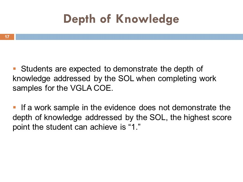 Depth of Knowledge  Students are expected to demonstrate the depth of knowledge addressed by the SOL when completing work samples for the VGLA COE.