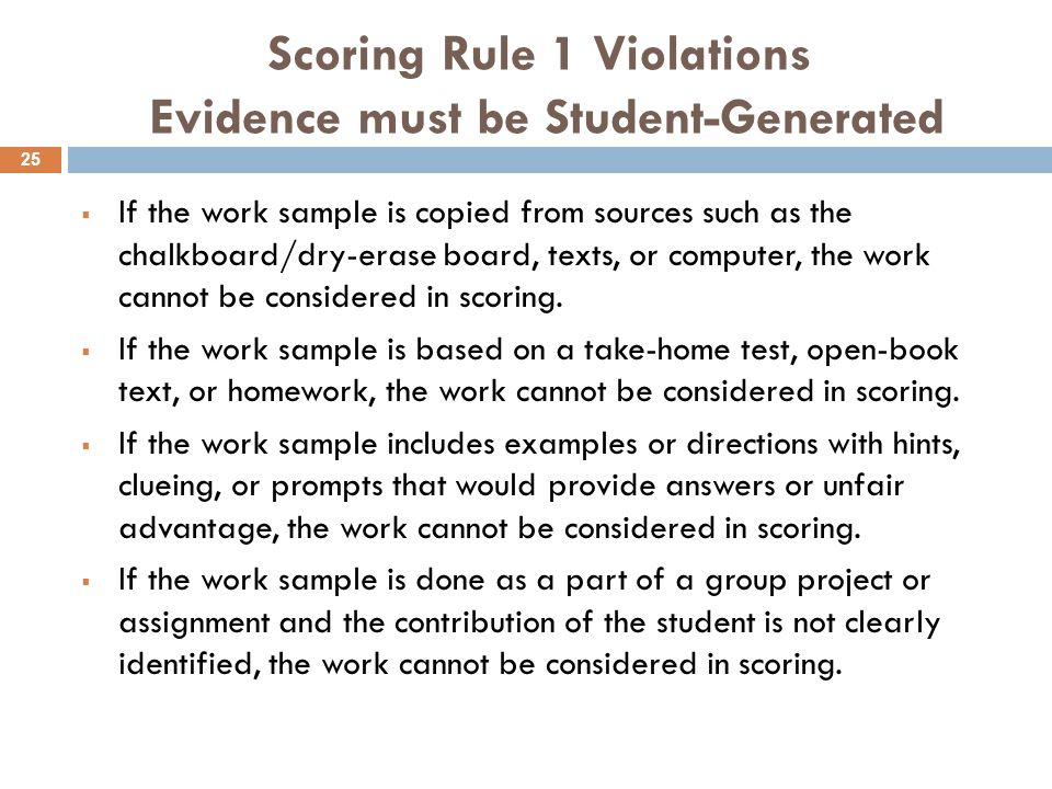 Scoring Rule 1 Violations Evidence must be Student-Generated  If the work sample is copied from sources such as the chalkboard/dry-erase board, texts, or computer, the work cannot be considered in scoring.