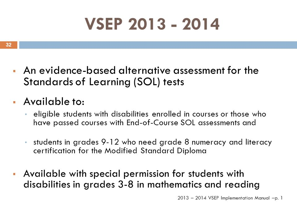 VSEP 2013 - 2014  An evidence-based alternative assessment for the Standards of Learning (SOL) tests  Available to: eligible students with disabilities enrolled in courses or those who have passed courses with End-of-Course SOL assessments and students in grades 9-12 who need grade 8 numeracy and literacy certification for the Modified Standard Diploma  Available with special permission for students with disabilities in grades 3-8 in mathematics and reading 2013 – 2014 VSEP Implementation Manual –p.