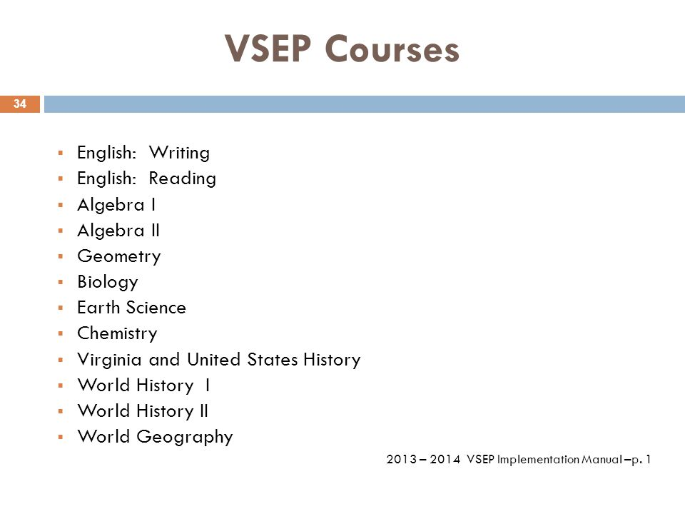 VSEP Courses  English: Writing  English: Reading  Algebra I  Algebra II  Geometry  Biology  Earth Science  Chemistry  Virginia and United States History  World History I  World History II  World Geography 2013 – 2014 VSEP Implementation Manual –p.