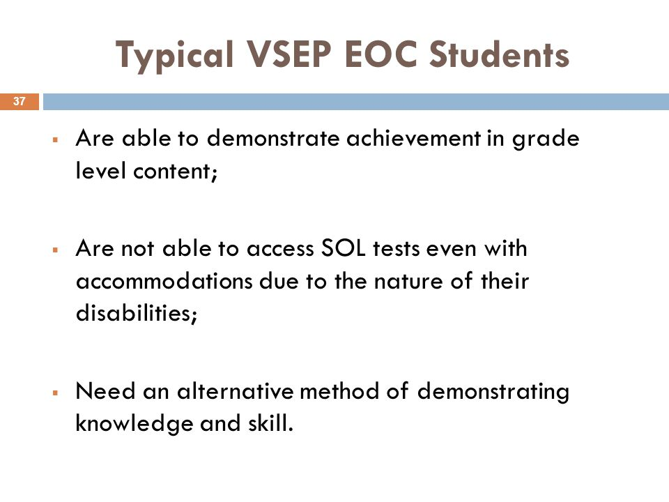Typical VSEP EOC Students  Are able to demonstrate achievement in grade level content;  Are not able to access SOL tests even with accommodations due to the nature of their disabilities;  Need an alternative method of demonstrating knowledge and skill.