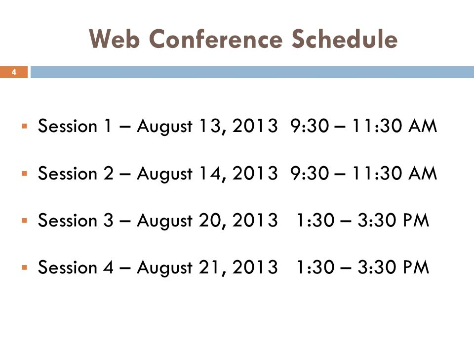 Web Conference Schedule  Session 1 – August 13, 2013 9:30 – 11:30 AM  Session 2 – August 14, 2013 9:30 – 11:30 AM  Session 3 – August 20, 2013 1:30 – 3:30 PM  Session 4 – August 21, 2013 1:30 – 3:30 PM 4