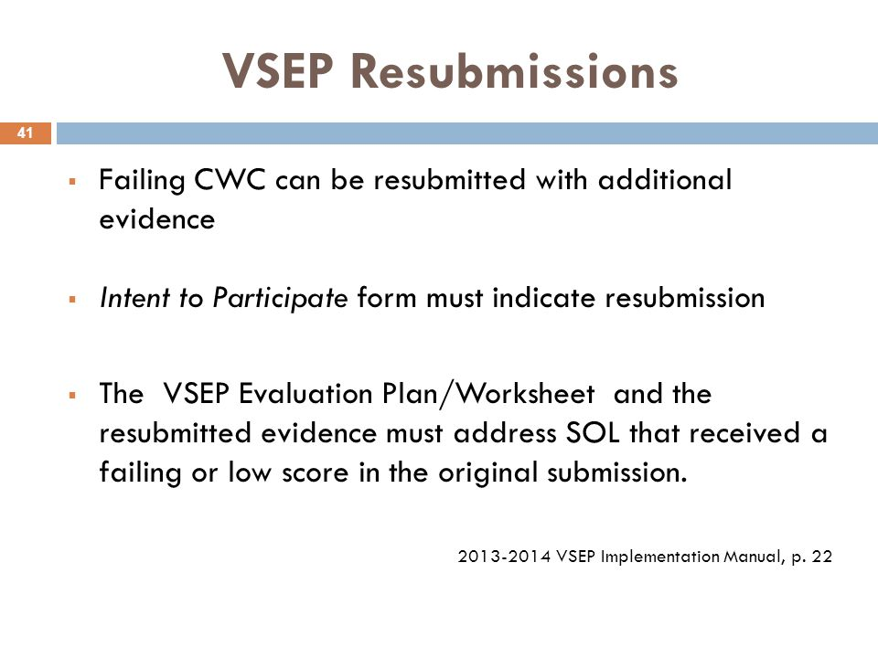 VSEP Resubmissions  Failing CWC can be resubmitted with additional evidence  Intent to Participate form must indicate resubmission  The VSEP Evaluation Plan/Worksheet and the resubmitted evidence must address SOL that received a failing or low score in the original submission.