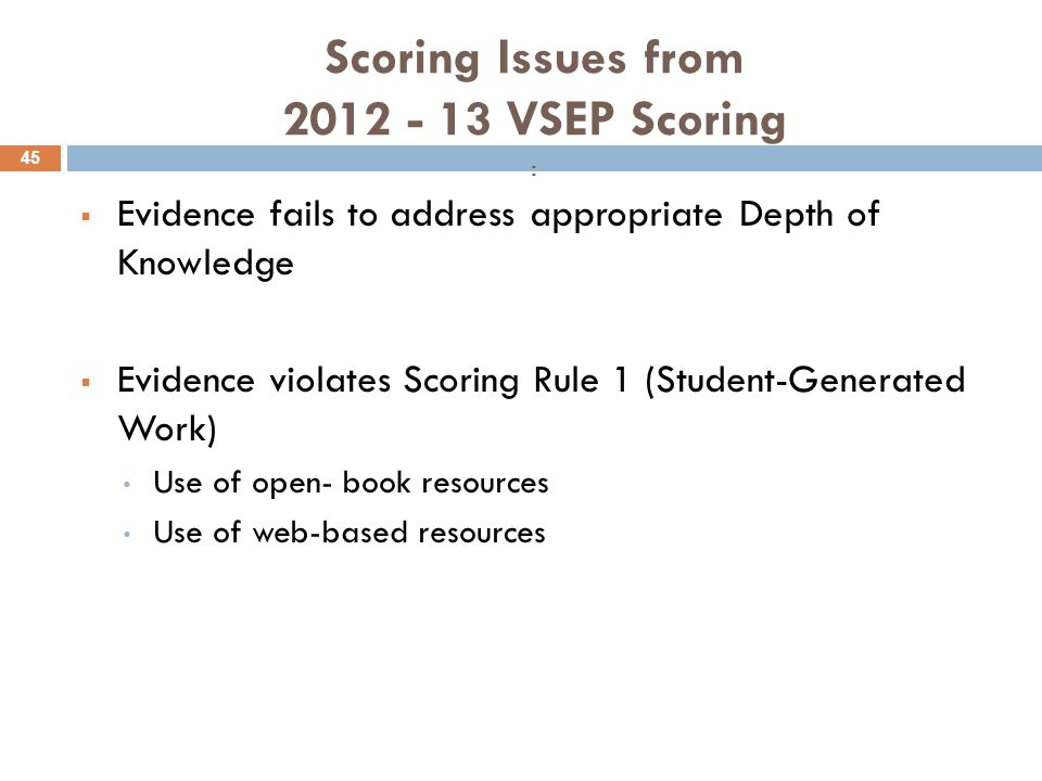 Scoring Issues from 2012 - 13 VSEP Scoring :  Evidence fails to address appropriate Depth of Knowledge  Evidence violates Scoring Rule 1 (Student-Generated Work) Use of open- book resources Use of web-based resources 45