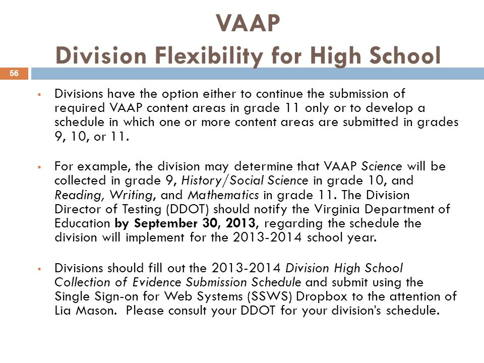 VAAP Division Flexibility for High School  Divisions have the option either to continue the submission of required VAAP content areas in grade 11 only or to develop a schedule in which one or more content areas are submitted in grades 9, 10, or 11.