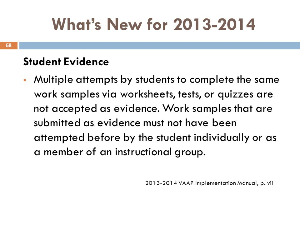 What's New for 2013-2014 Student Evidence  Multiple attempts by students to complete the same work samples via worksheets, tests, or quizzes are not accepted as evidence.