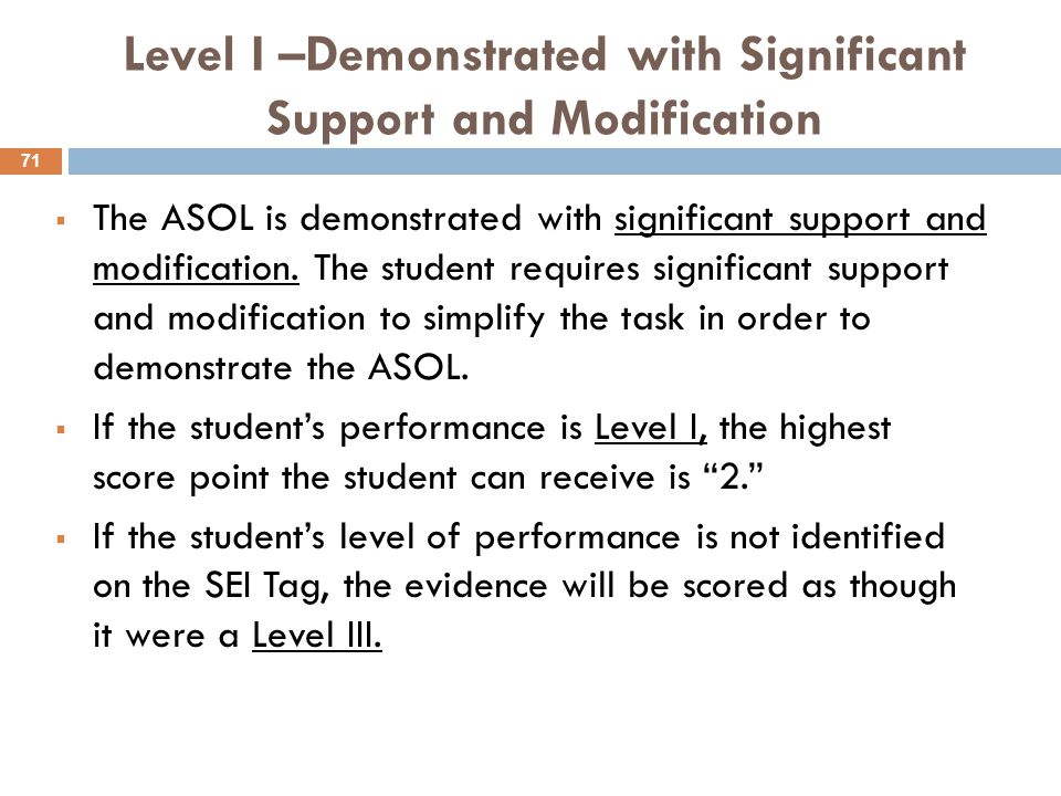 Level I –Demonstrated with Significant Support and Modification  The ASOL is demonstrated with significant support and modification.