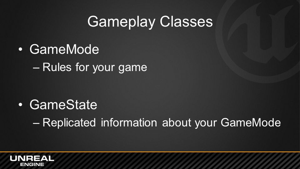 Gameplay Classes GameMode –Rules for your game GameState –Replicated information about your GameMode