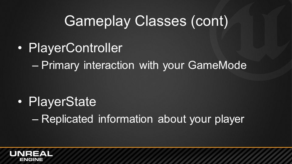 Gameplay Classes (cont) PlayerController –Primary interaction with your GameMode PlayerState –Replicated information about your player
