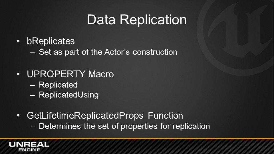 Data Replication bReplicates –Set as part of the Actor's construction UPROPERTY Macro –Replicated –ReplicatedUsing GetLifetimeReplicatedProps Function