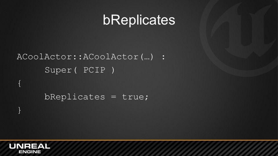 bReplicates ACoolActor::ACoolActor(…) : Super( PCIP ) { bReplicates = true; }