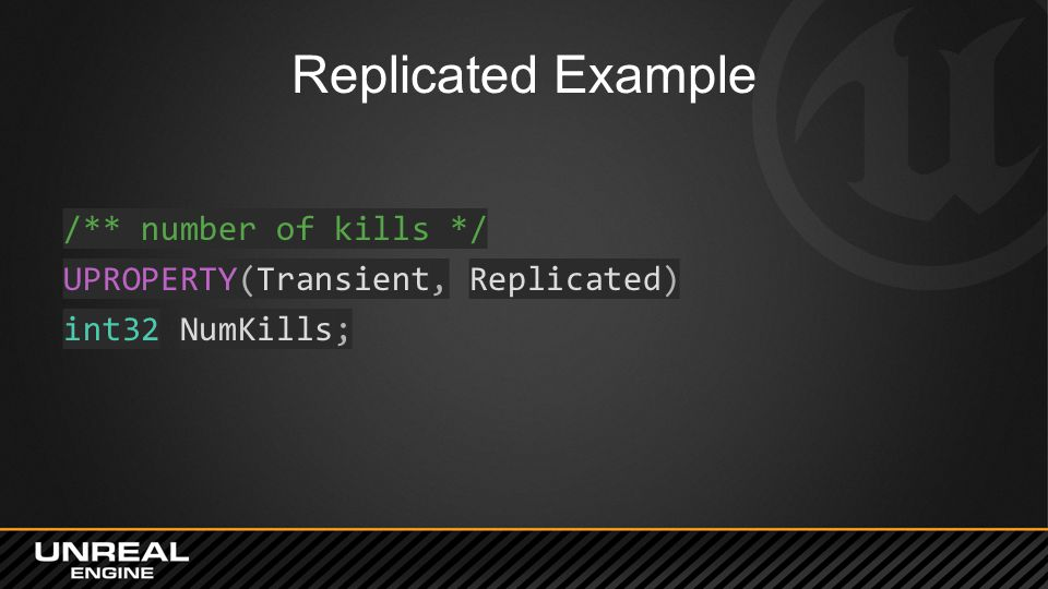 Replicated Example /** number of kills */ UPROPERTY(Transient, Replicated) int32 NumKills;