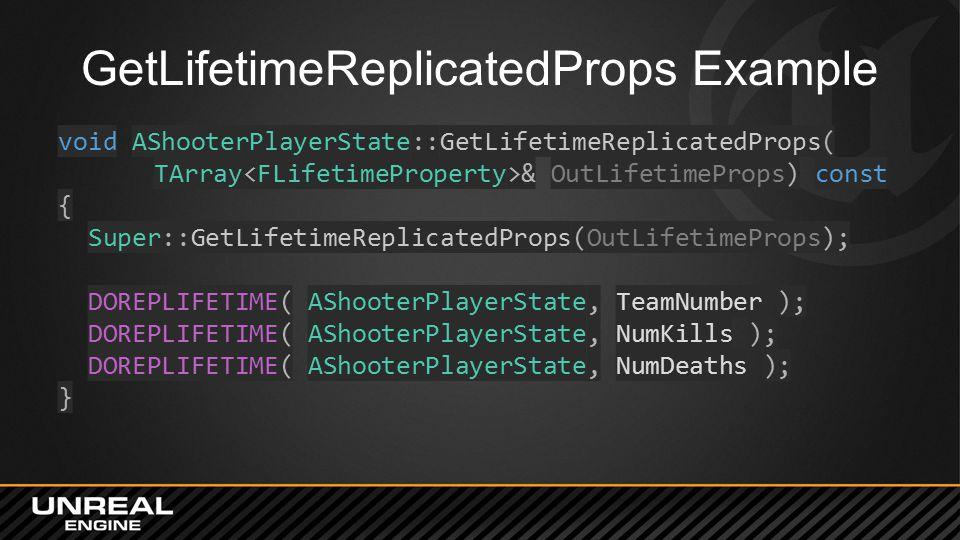 GetLifetimeReplicatedProps Example void AShooterPlayerState::GetLifetimeReplicatedProps( TArray & OutLifetimeProps) const { Super::GetLifetimeReplicatedProps(OutLifetimeProps); DOREPLIFETIME( AShooterPlayerState, TeamNumber ); DOREPLIFETIME( AShooterPlayerState, NumKills ); DOREPLIFETIME( AShooterPlayerState, NumDeaths ); }