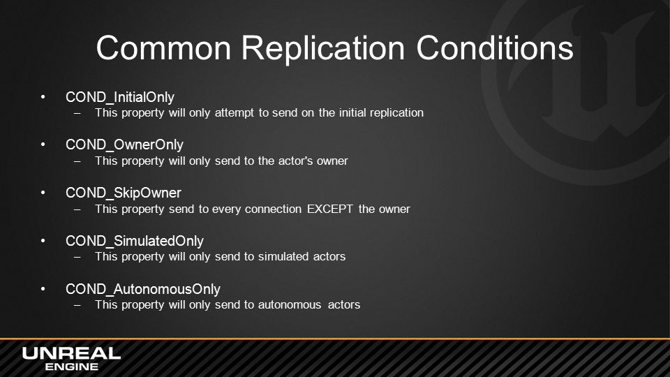 Common Replication Conditions COND_InitialOnly –This property will only attempt to send on the initial replication COND_OwnerOnly –This property will