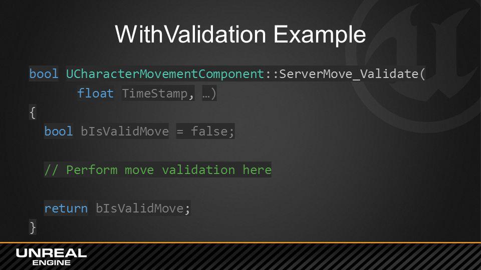 WithValidation Example bool UCharacterMovementComponent::ServerMove_Validate( float TimeStamp, …) { bool bIsValidMove = false; // Perform move validation here return bIsValidMove; }