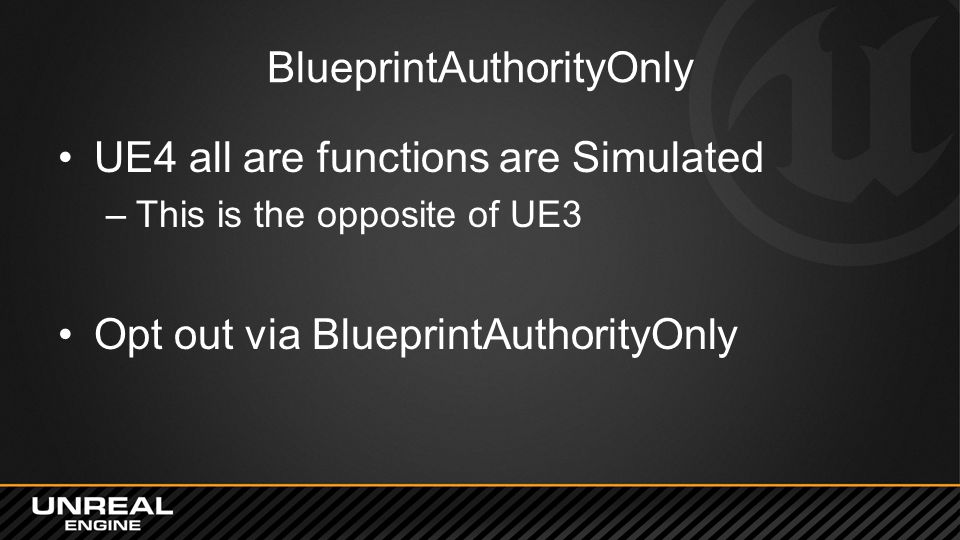BlueprintAuthorityOnly UE4 all are functions are Simulated –This is the opposite of UE3 Opt out via BlueprintAuthorityOnly