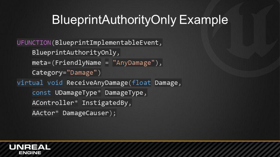 BlueprintAuthorityOnly Example UFUNCTION(BlueprintImplementableEvent, BlueprintAuthorityOnly, meta=(FriendlyName = AnyDamage ), Category= Damage ) virtual void ReceiveAnyDamage(float Damage, const UDamageType* DamageType, AController* InstigatedBy, AActor* DamageCauser);