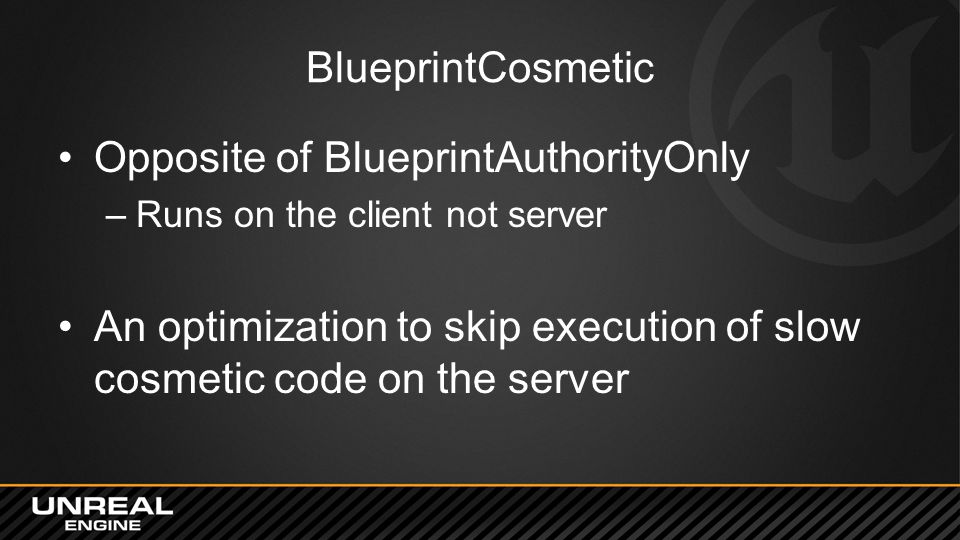 BlueprintCosmetic Opposite of BlueprintAuthorityOnly –Runs on the client not server An optimization to skip execution of slow cosmetic code on the ser