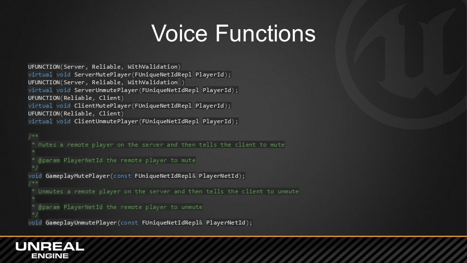 Voice Functions UFUNCTION(Server, Reliable, WithValidation) virtual void ServerMutePlayer(FUniqueNetIdRepl PlayerId); UFUNCTION(Server, Reliable, With