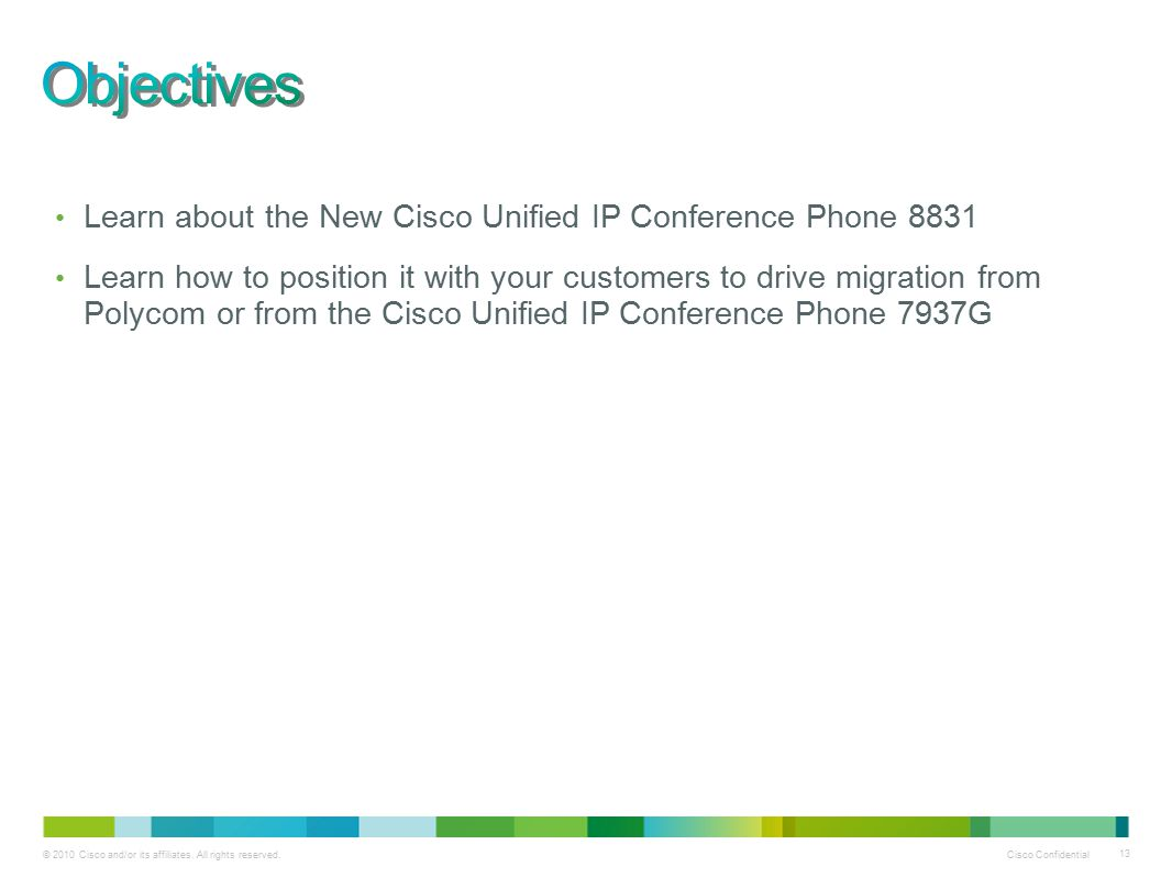 © 2010 Cisco and/or its affiliates. All rights reserved. Cisco Confidential 13 Learn about the New Cisco Unified IP Conference Phone 8831 Learn how to