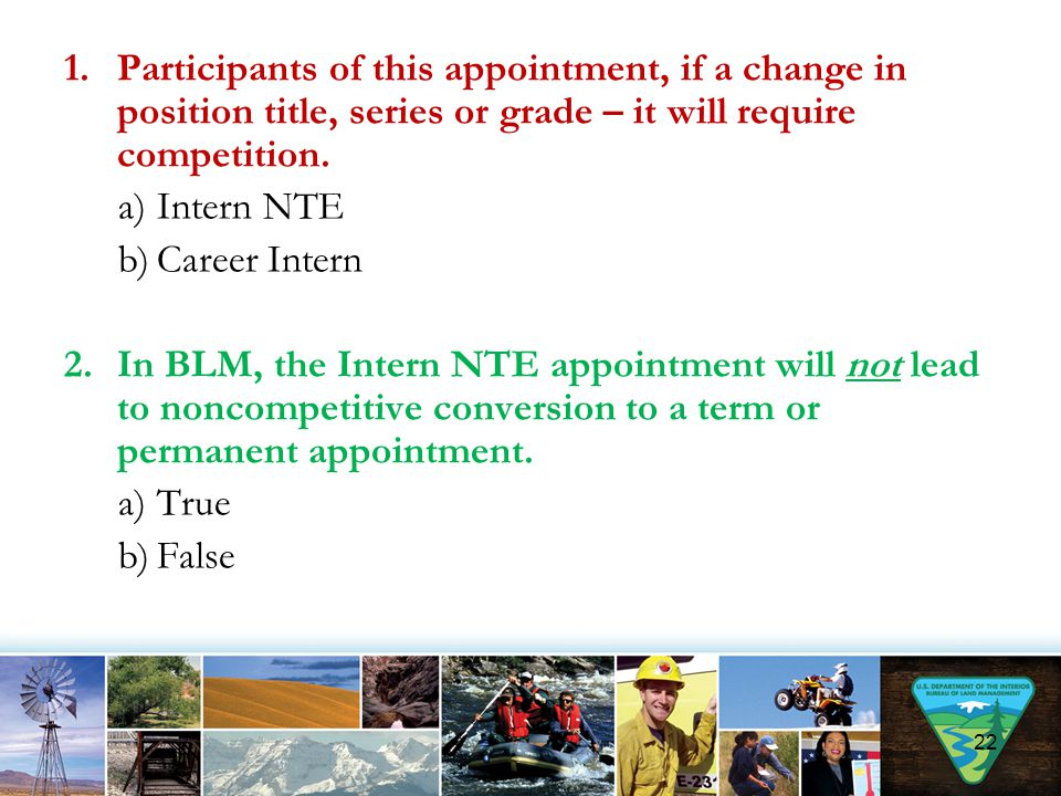 1.Participants of this appointment, if a change in position title, series or grade – it will require competition. a)Intern NTE b)Career Intern 2.In BL