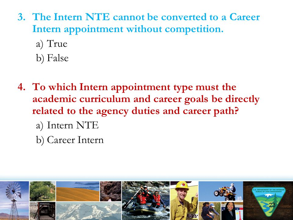 3.The Intern NTE cannot be converted to a Career Intern appointment without competition. a)True b)False 4.To which Intern appointment type must the ac