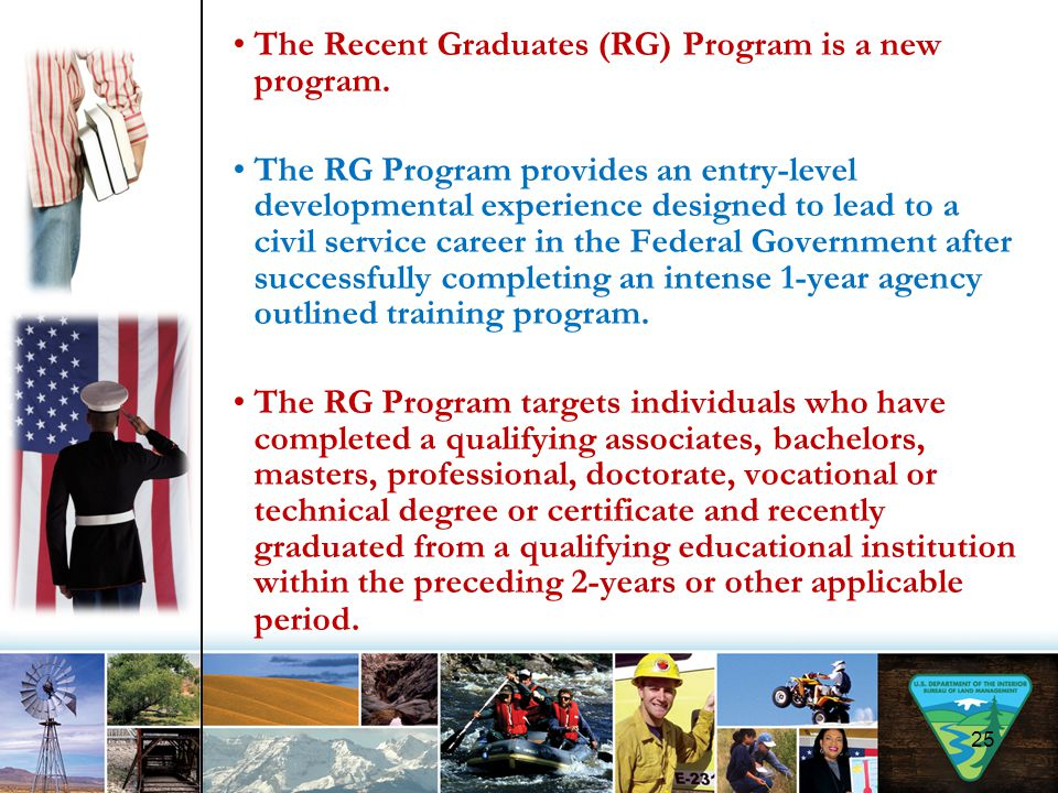 The Recent Graduates (RG) Program is a new program. The RG Program provides an entry-level developmental experience designed to lead to a civil servic