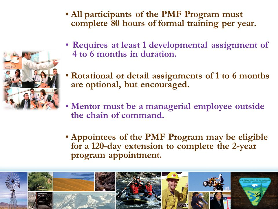 All participants of the PMF Program must complete 80 hours of formal training per year. Requires at least 1 developmental assignment of 4 to 6 months