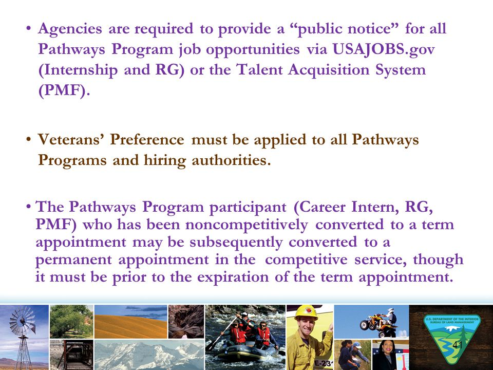 Agencies are required to provide a public notice for all Pathways Program job opportunities via USAJOBS.gov (Internship and RG) or the Talent Acquisition System (PMF).