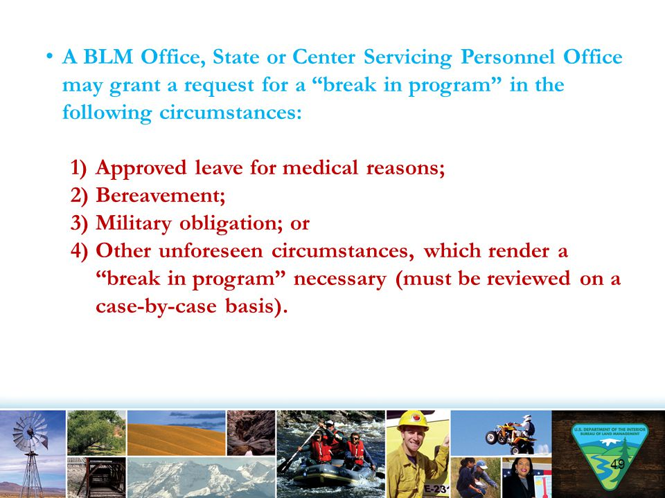 49 A BLM Office, State or Center Servicing Personnel Office may grant a request for a break in program in the following circumstances: 1)Approved leave for medical reasons; 2)Bereavement; 3)Military obligation; or 4)Other unforeseen circumstances, which render a break in program necessary (must be reviewed on a case-by-case basis).