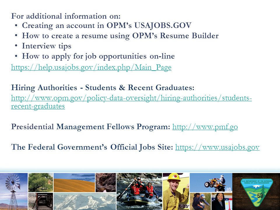 For additional information on: Creating an account in OPM's USAJOBS.GOV How to create a resume using OPM's Resume Builder Interview tips How to apply for job opportunities on-line https://help.usajobs.gov/index.php/Main_Page Hiring Authorities - Students & Recent Graduates: http://www.opm.gov/policy-data-oversight/hiring-authorities/students- recent-graduates Presidential Management Fellows Program: http://www.pmf.gohttp://www.pmf.go The Federal Government's Official Jobs Site: https://www.usajobs.govhttps://www.usajobs.gov 59