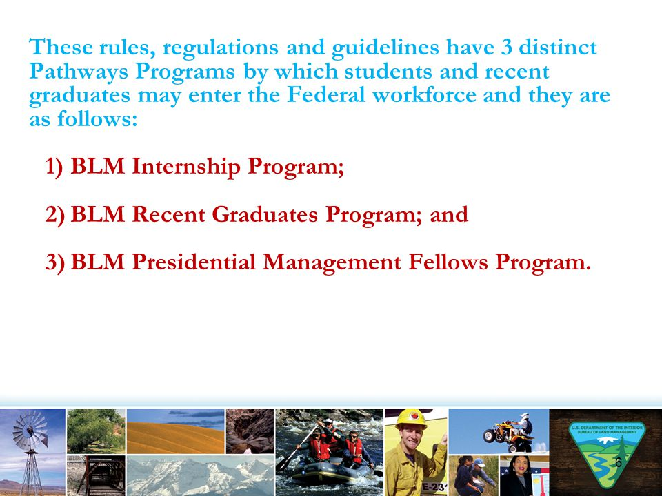 These rules, regulations and guidelines have 3 distinct Pathways Programs by which students and recent graduates may enter the Federal workforce and they are as follows: 1)BLM Internship Program; 2)BLM Recent Graduates Program; and 3)BLM Presidential Management Fellows Program.