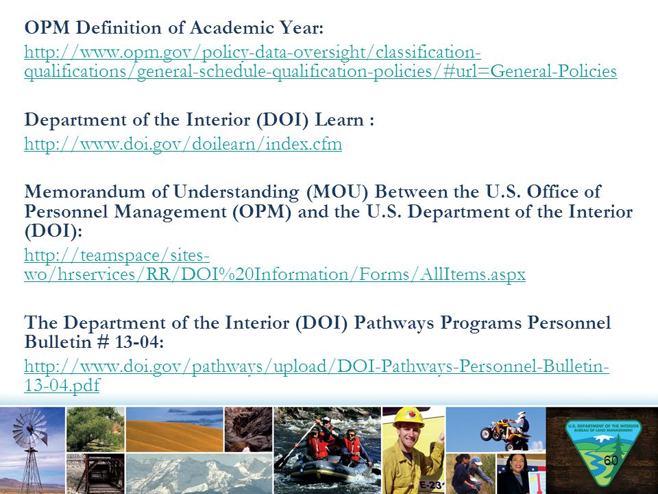 OPM Definition of Academic Year: http://www.opm.gov/policy-data-oversight/classification- qualifications/general-schedule-qualification-policies/#url=General-Policies Department of the Interior (DOI) Learn : http://www.doi.gov/doilearn/index.cfm Memorandum of Understanding (MOU) Between the U.S.