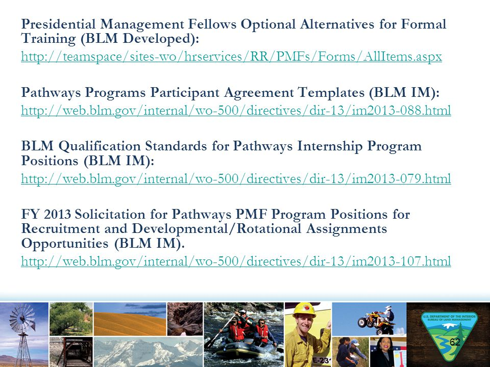 Presidential Management Fellows Optional Alternatives for Formal Training (BLM Developed): http://teamspace/sites-wo/hrservices/RR/PMFs/Forms/AllItems.aspx Pathways Programs Participant Agreement Templates (BLM IM): http://web.blm.gov/internal/wo-500/directives/dir-13/im2013-088.html BLM Qualification Standards for Pathways Internship Program Positions (BLM IM): http://web.blm.gov/internal/wo-500/directives/dir-13/im2013-079.html FY 2013 Solicitation for Pathways PMF Program Positions for Recruitment and Developmental/Rotational Assignments Opportunities (BLM IM).
