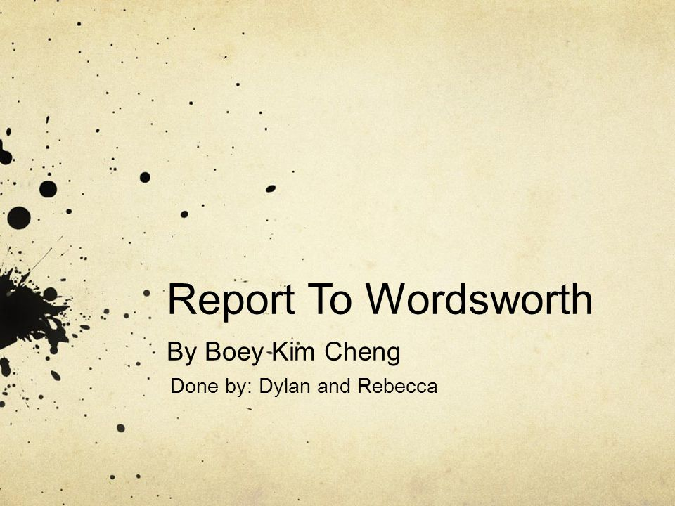 Report To Wordsworth By Boey Kim Cheng Done by: Dylan and Rebecca