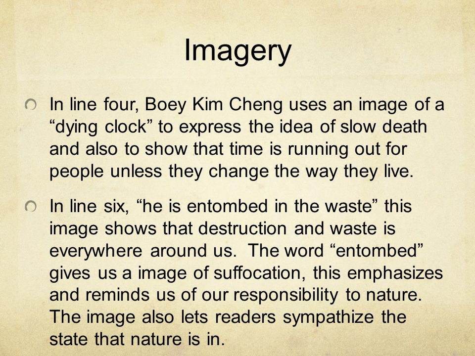 Imagery In line four, Boey Kim Cheng uses an image of a dying clock to express the idea of slow death and also to show that time is running out for people unless they change the way they live.
