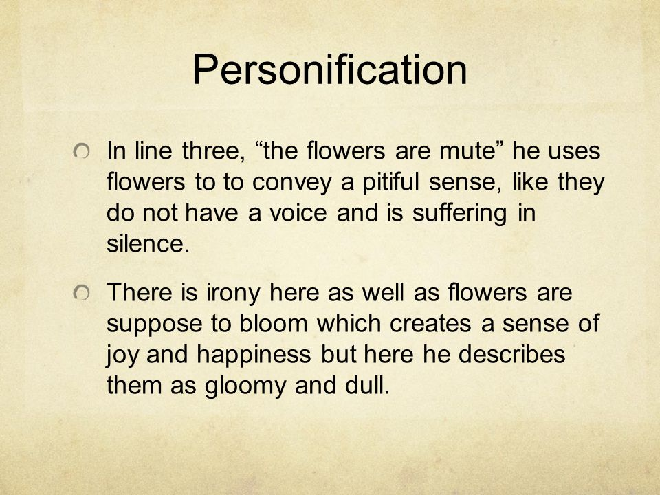 Personification In line three, the flowers are mute he uses flowers to to convey a pitiful sense, like they do not have a voice and is suffering in silence.