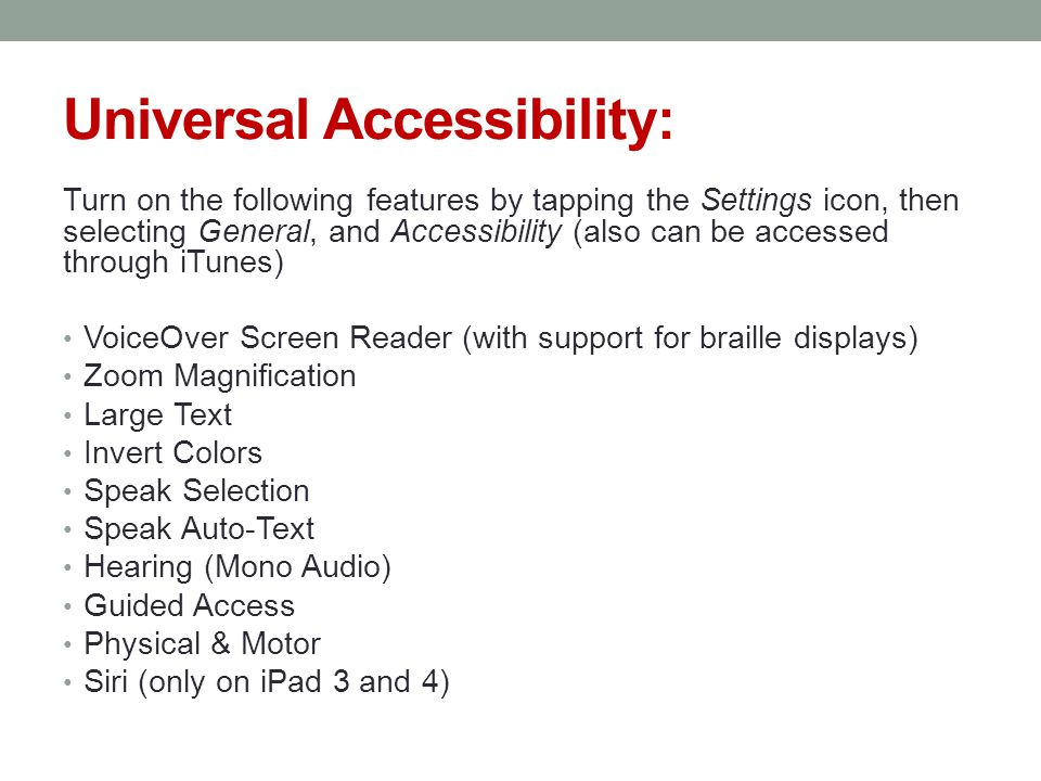 Universal Accessibility: Turn on the following features by tapping the Settings icon, then selecting General, and Accessibility (also can be accessed through iTunes) VoiceOver Screen Reader (with support for braille displays) Zoom Magnification Large Text Invert Colors Speak Selection Speak Auto-Text Hearing (Mono Audio) Guided Access Physical & Motor Siri (only on iPad 3 and 4)