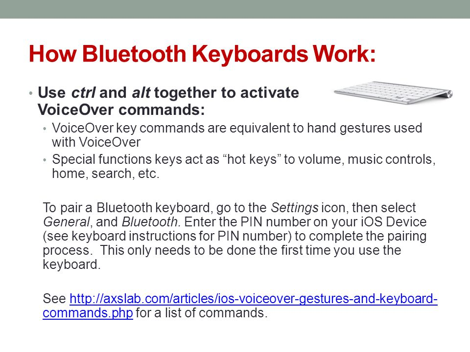 How Bluetooth Keyboards Work: Use ctrl and alt together to activate VoiceOver commands: VoiceOver key commands are equivalent to hand gestures used with VoiceOver Special functions keys act as hot keys to volume, music controls, home, search, etc.