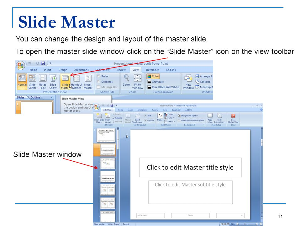 "Slide Master 11 You can change the design and layout of the master slide. To open the master slide window click on the ""Slide Master"" icon on the view"