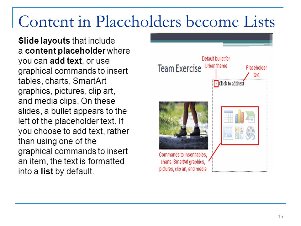 Content in Placeholders become Lists Slide layouts that include a content placeholder where you can add text, or use graphical commands to insert tabl