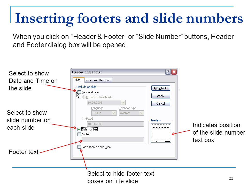 "22 Inserting footers and slide numbers When you click on ""Header & Footer"" or ""Slide Number"" buttons, Header and Footer dialog box will be opened. Sel"