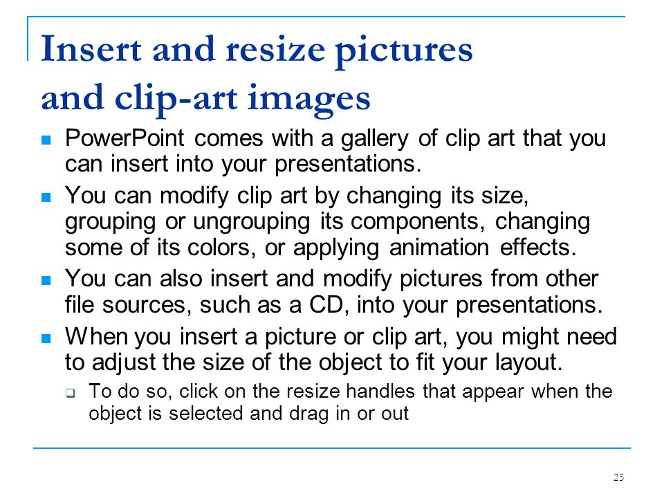 25 Insert and resize pictures and clip-art images PowerPoint comes with a gallery of clip art that you can insert into your presentations. You can mod