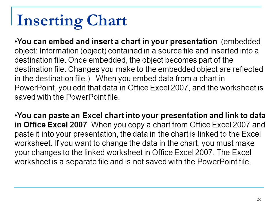 Inserting Chart 26 You can embed and insert a chart in your presentation (embedded object: Information (object) contained in a source file and inserte